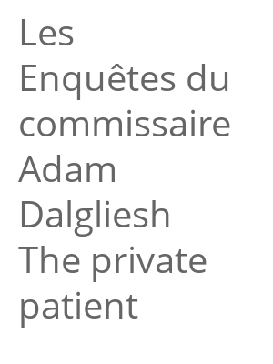 "Afficher ""Les Enquêtes du commissaire Adam Dalgliesh<br /> The private patient"""