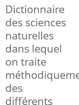 """Afficher """"Dictionnaire des sciences naturelles dans lequel on traite méthodiquement des différents êtres de la nature, etc., suivi d'une biographie des plus célèbres naturalistes"""""""