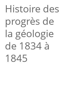 """Afficher """"Histoire des progrès de la géologie de 1834 à 1845"""""""
