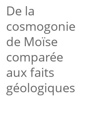 """Afficher """"De la cosmogonie de Moïse comparée aux faits géologiques"""""""
