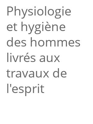 """Afficher """"Physiologie et hygiène des hommes livrés aux travaux de l'esprit"""""""