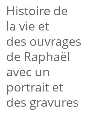"""Afficher """"Histoire de la vie et des ouvrages de Raphaël avec un portrait et des gravures"""""""
