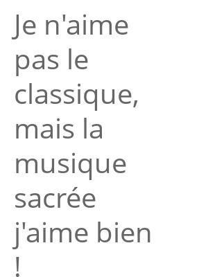 """Afficher """"Je n'aime pas le classique, mais la musique sacrée j'aime bien !"""""""