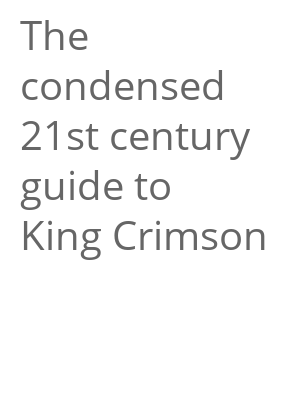 "Afficher ""The condensed 21st century guide to King Crimson"""